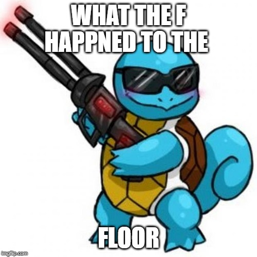 if you dont know this refrace then you dont get the meme |  WHAT THE F HAPPNED TO THE; FLOOR | image tagged in squirtle | made w/ Imgflip meme maker