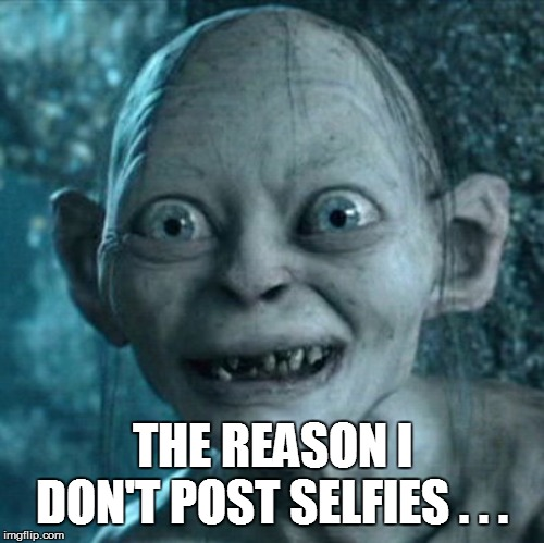 Gollum Meme |  THE REASON I DON'T POST SELFIES . . . | image tagged in funny,funny memes,funny meme,too funny,lol so funny,lol | made w/ Imgflip meme maker