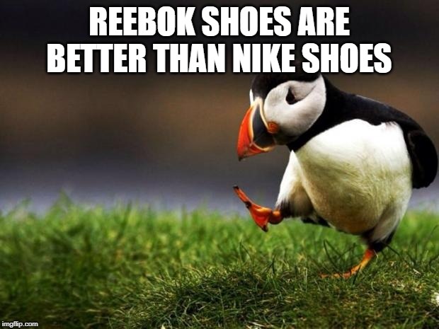 Unpopular Opinion Puffin Meme |  REEBOK SHOES ARE BETTER THAN NIKE SHOES | image tagged in memes,unpopular opinion puffin | made w/ Imgflip meme maker