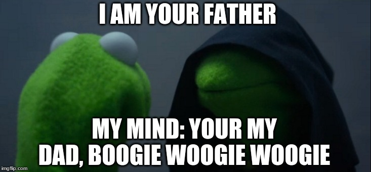 Evil Kermit | I AM YOUR FATHER MY MIND: YOUR MY DAD, BOOGIE WOOGIE WOOGIE | image tagged in memes,evil kermit | made w/ Imgflip meme maker