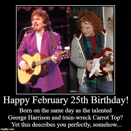 Happy February 25th Birthday! | Happy February 25th Birthday! | Born on the same day as the talented George Harrison and train-wreck Carrot Top?  Yet this describes you per | image tagged in funny,george harrison,carrot top,happy birthday,february 25 | made w/ Imgflip demotivational maker
