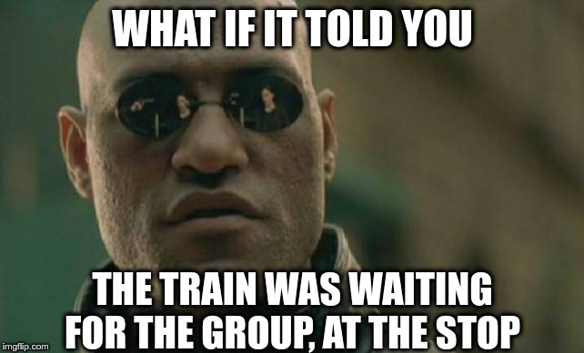 Matrix Morpheus |  WHAT IF IT TOLD YOU; THE TRAIN WAS WAITING FOR THE GROUP, AT THE STOP | image tagged in memes,matrix morpheus | made w/ Imgflip meme maker