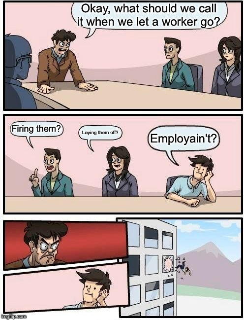 Boardroom Meeting Suggestion Meme |  Okay, what should we call it when we let a worker go? Firing them? Laying them off? Employain't? | image tagged in memes,boardroom meeting suggestion | made w/ Imgflip meme maker