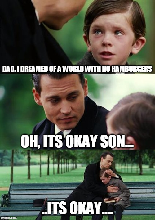Finding Neverland |  DAD, I DREAMED OF A WORLD WITH NO HAMBURGERS; OH, ITS OKAY SON... ..ITS OKAY.... | image tagged in memes,finding neverland | made w/ Imgflip meme maker