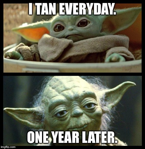 baby yoda |  I TAN EVERYDAY. ONE YEAR LATER. | image tagged in baby yoda | made w/ Imgflip meme maker