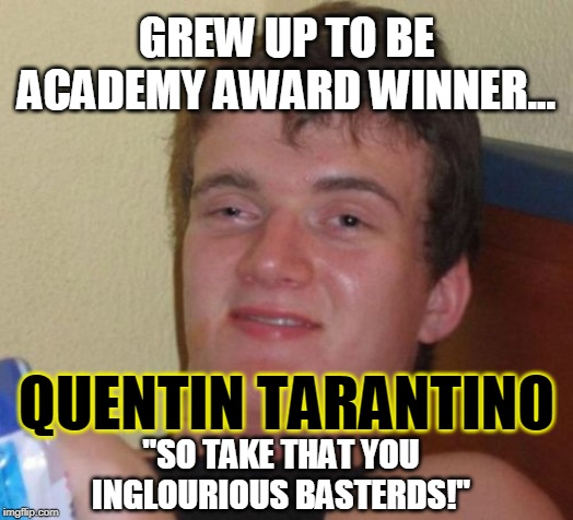 "Quentin Tarantino you Inglourious Basterds |  GREW UP TO BE ACADEMY AWARD WINNER... QUENTIN TARANTINO; ""SO TAKE THAT YOU INGLOURIOUS BASTERDS!"" 