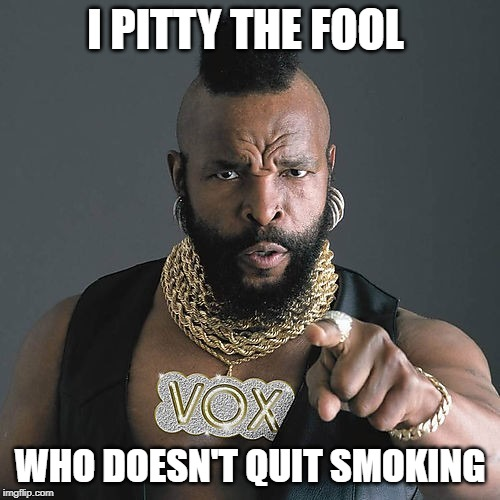 Mr T Pity The Fool |  I PITTY THE FOOL; WHO DOESN'T QUIT SMOKING | image tagged in memes,mr t pity the fool,smoking,positive | made w/ Imgflip meme maker
