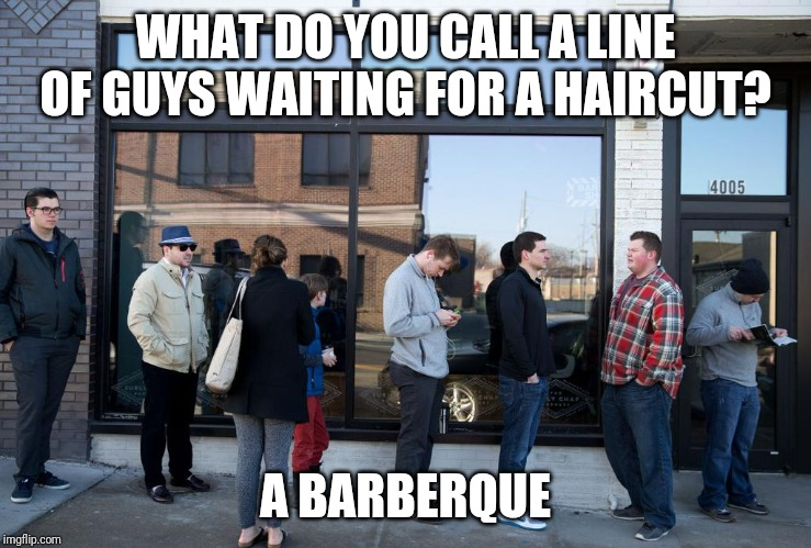 WHAT DO YOU CALL A LINE OF GUYS WAITING FOR A HAIRCUT? A BARBERQUE | image tagged in dad joke,haircut | made w/ Imgflip meme maker