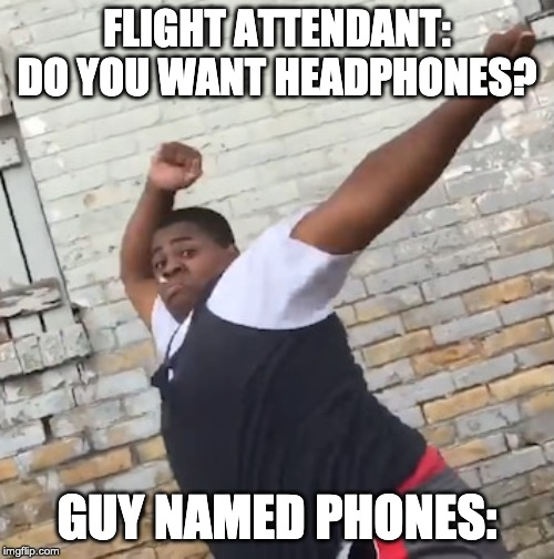 Want some headphones? |  FLIGHT ATTENDANT: DO YOU WANT HEADPHONES? GUY NAMED PHONES: | image tagged in flight attendant,airplane,headphones,praise the lord | made w/ Imgflip meme maker