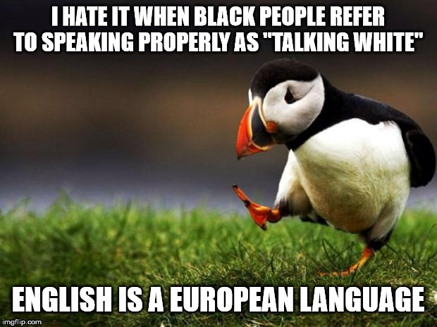 "Unpopular Opinion Puffin |  I HATE IT WHEN BLACK PEOPLE REFER TO SPEAKING PROPERLY AS ""TALKING WHITE""; ENGLISH IS A EUROPEAN LANGUAGE 