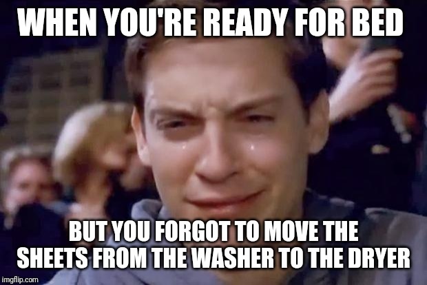 Tobey Maguire crying | WHEN YOU'RE READY FOR BED BUT YOU FORGOT TO MOVE THE SHEETS FROM THE WASHER TO THE DRYER | image tagged in tobey maguire crying | made w/ Imgflip meme maker