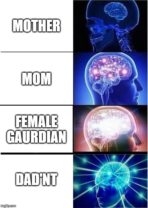 evolution of mother |  MOTHER; MOM; FEMALE GAURDIAN; DAD'NT | image tagged in memes,expanding brain,mother,mom,dad,dad'nt | made w/ Imgflip meme maker