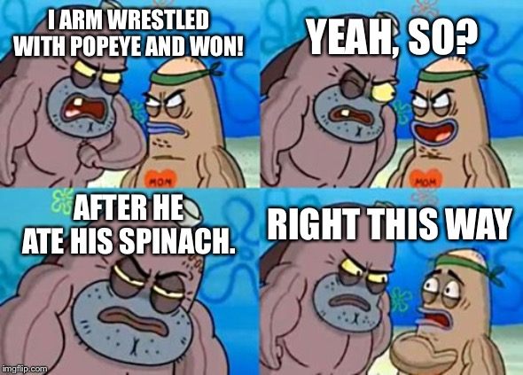 Just thought I'd make this. |  YEAH, SO? I ARM WRESTLED WITH POPEYE AND WON! AFTER HE ATE HIS SPINACH. RIGHT THIS WAY | image tagged in memes,how tough are you,popeye,spongebob,funny,funny memes | made w/ Imgflip meme maker