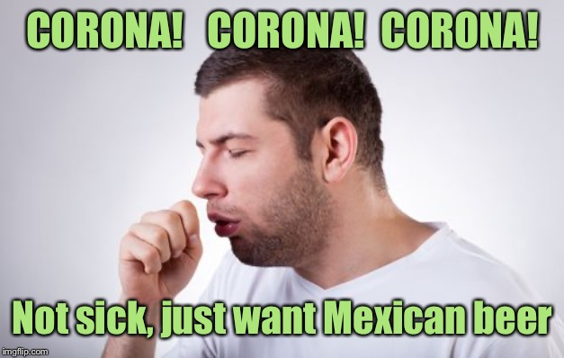 Si, Senor! |  CORONA!   CORONA!  CORONA! Not sick, just want Mexican beer | image tagged in coronavirus,corona beer,sick | made w/ Imgflip meme maker