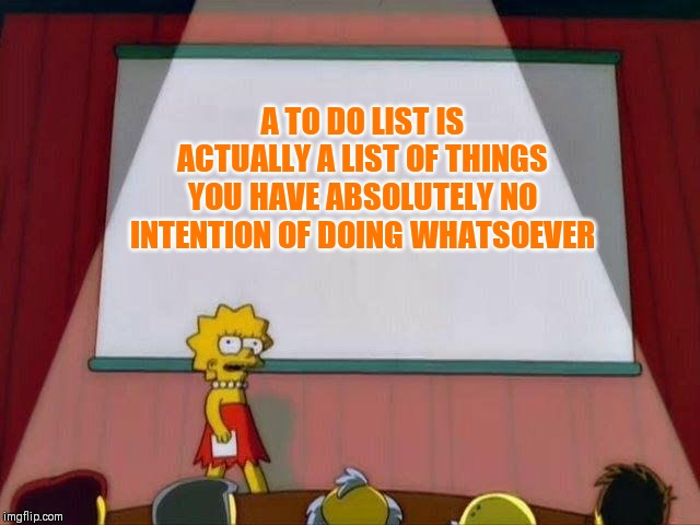 Maybe I'm just speaking for myself? |  A TO DO LIST IS ACTUALLY A LIST OF THINGS YOU HAVE ABSOLUTELY NO INTENTION OF DOING WHATSOEVER | image tagged in lisa simpson's presentation,to do or not to do,master procrastinator | made w/ Imgflip meme maker