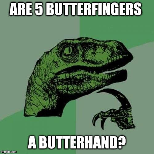 Philosoraptor |  ARE 5 BUTTERFINGERS; A BUTTERHAND? | image tagged in memes,philosoraptor | made w/ Imgflip meme maker