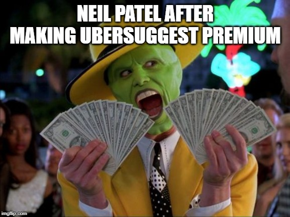 Money Money |  NEIL PATEL AFTER MAKING UBERSUGGEST PREMIUM | image tagged in memes,money money | made w/ Imgflip meme maker