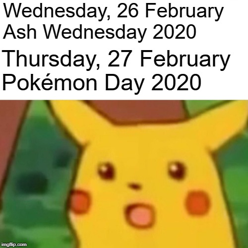 Surprised Pikachu | Wednesday, 26 FebruaryAsh Wednesday 2020 Thursday, 27 FebruaryPokémon Day 2020 | image tagged in memes,surprised pikachu | made w/ Imgflip meme maker