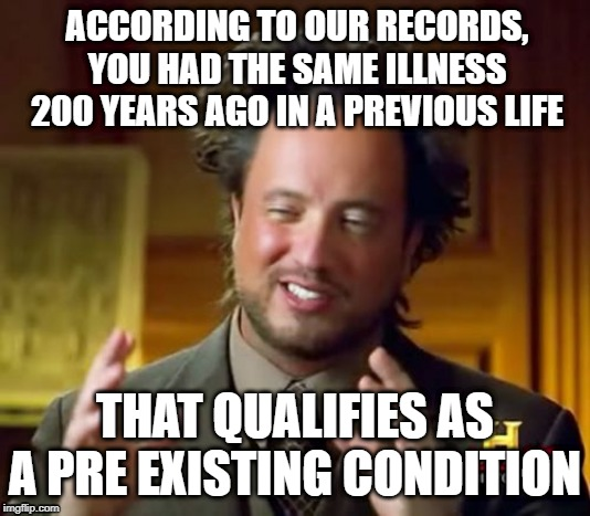 Ancient Aliens | ACCORDING TO OUR RECORDS, YOU HAD THE SAME ILLNESS 200 YEARS AGO IN A PREVIOUS LIFE THAT QUALIFIES AS A PRE EXISTING CONDITION | image tagged in memes,ancient aliens | made w/ Imgflip meme maker