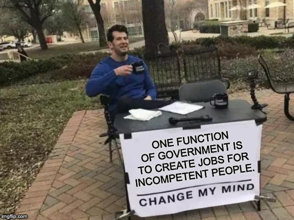 Change My Mind Meme |  ONE FUNCTION OF GOVERNMENT IS TO CREATE JOBS FOR INCOMPETENT PEOPLE. | image tagged in memes,change my mind | made w/ Imgflip meme maker