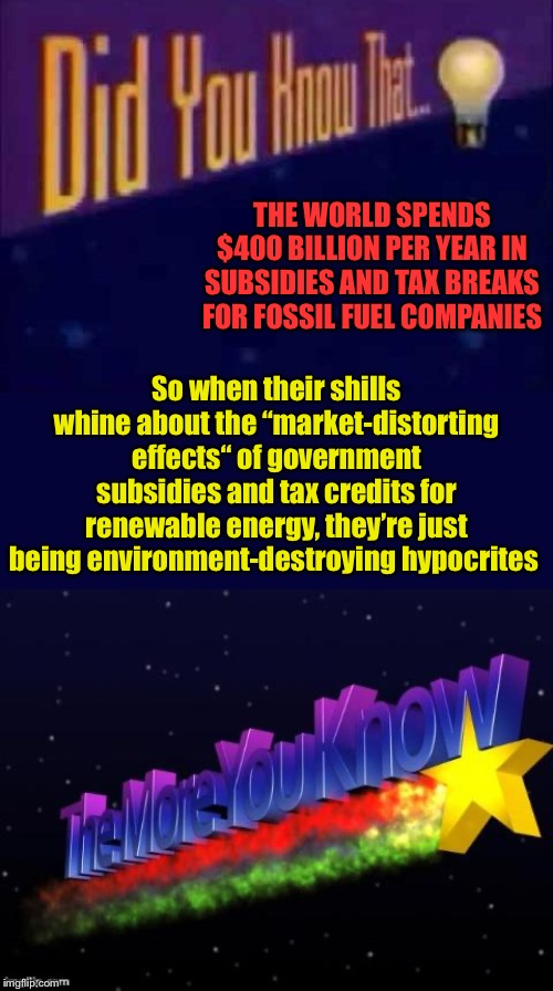 "The dirty little secret of energy policy | THE WORLD SPENDS $400 BILLION PER YEAR IN SUBSIDIES AND TAX BREAKS FOR FOSSIL FUEL COMPANIES So when their shills whine about the ""market-di 