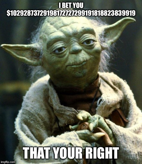 Star Wars Yoda Meme | I BET YOU $10292873729198172727299191818823839919 THAT YOUR RIGHT | image tagged in memes,star wars yoda | made w/ Imgflip meme maker