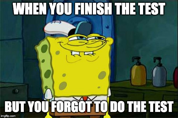 Don't You Squidward |  WHEN YOU FINISH THE TEST; BUT YOU FORGOT TO DO THE TEST | image tagged in memes,dont you squidward | made w/ Imgflip meme maker