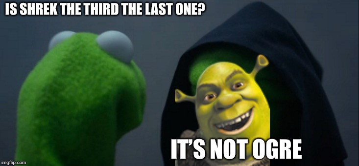 Evil Kermit | IS SHREK THE THIRD THE LAST ONE? IT'S NOT OGRE | image tagged in memes,evil kermit | made w/ Imgflip meme maker