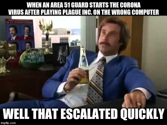 Well That Escalated Quickly | WHEN AN AREA 51 GUARD STARTS THE CORONA VIRUS AFTER PLAYING PLAGUE INC. ON THE WRONG COMPUTER WELL THAT ESCALATED QUICKLY | image tagged in memes,well that escalated quickly | made w/ Imgflip meme maker