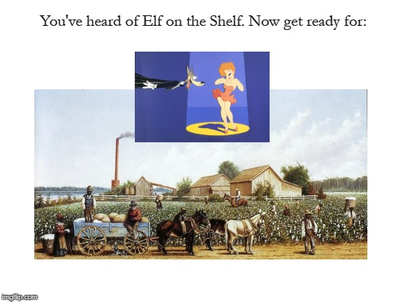 Working in the Field of Animation |  You've heard of Elf on the Shelf. Now get ready for: | image tagged in memes,page 9,funny | made w/ Imgflip meme maker
