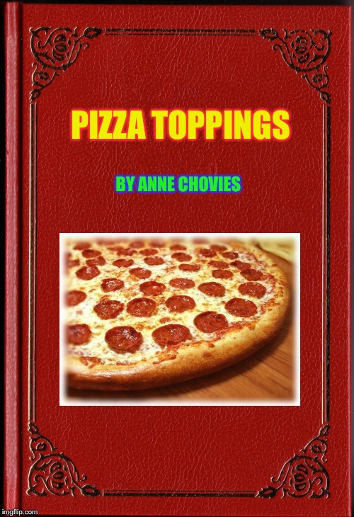 Pizza toppings |  PIZZA TOPPINGS; BY ANNE CHOVIES | image tagged in blank book,funny memes,funny,09pandaboy | made w/ Imgflip meme maker
