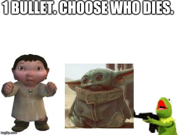 Who Will Die? |  1 BULLET. CHOOSE WHO DIES. | image tagged in memes,baby yoda,ice age baby | made w/ Imgflip meme maker