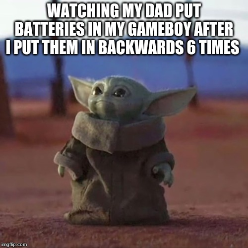 Baby Yoda |  WATCHING MY DAD PUT BATTERIES IN MY GAMEBOY AFTER I PUT THEM IN BACKWARDS 6 TIMES | image tagged in baby yoda | made w/ Imgflip meme maker