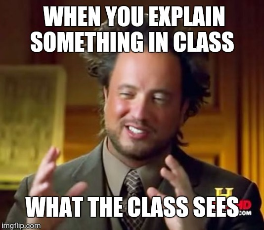 Ancient Aliens | WHEN YOU EXPLAIN SOMETHING IN CLASS WHAT THE CLASS SEES | image tagged in memes,ancient aliens | made w/ Imgflip meme maker