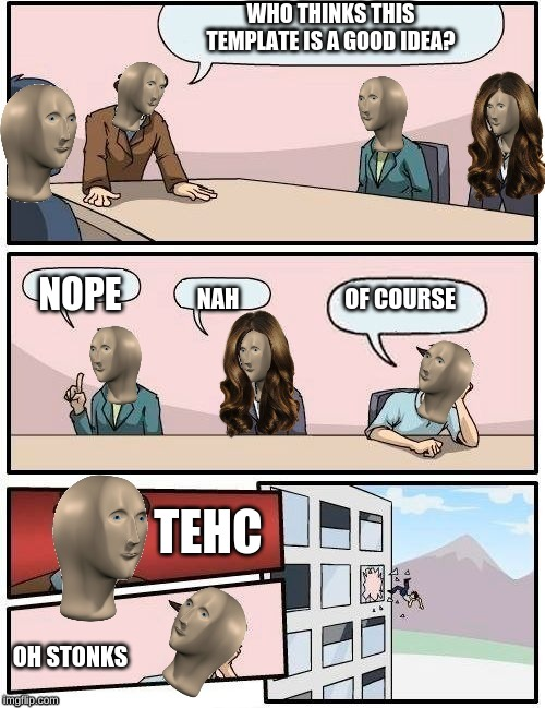 Meme Man Boardroom Meeting Suggestion |  WHO THINKS THIS TEMPLATE IS A GOOD IDEA? NOPE; OF COURSE; NAH; TEHC; OH STONKS | image tagged in meme man boardroom meeting suggestion,stonks,tehc,memes,meme man,funny | made w/ Imgflip meme maker