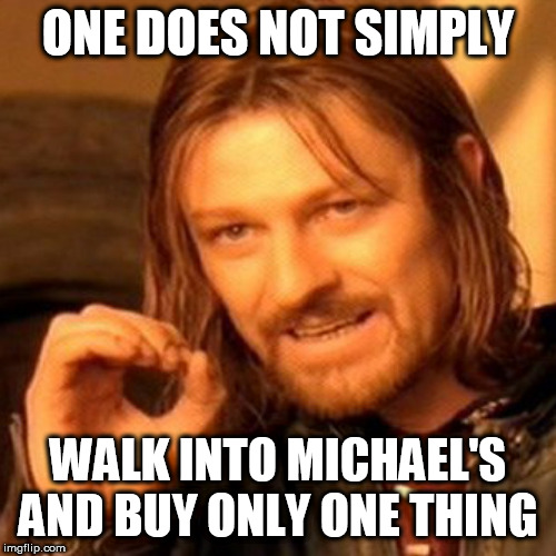 lotr square base |  ONE DOES NOT SIMPLY; WALK INTO MICHAEL'S AND BUY ONLY ONE THING | image tagged in lotr square base | made w/ Imgflip meme maker