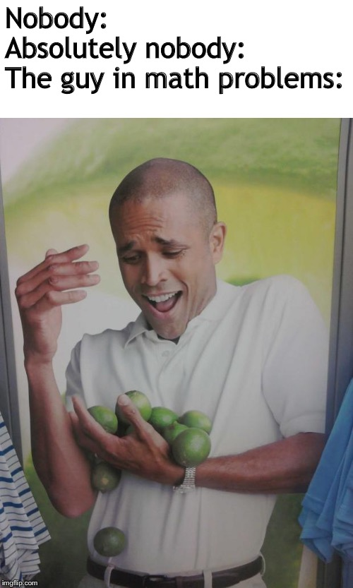 Why Can't I Hold All These Limes |  Nobody: Absolutely nobody: The guy in math problems: | image tagged in memes,why can't i hold all these limes | made w/ Imgflip meme maker