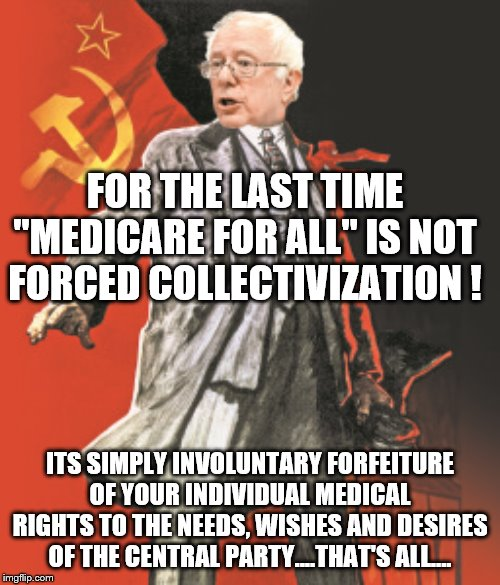 "Yep |  FOR THE LAST TIME ""MEDICARE FOR ALL"" IS NOT FORCED COLLECTIVIZATION ! ITS SIMPLY INVOLUNTARY FORFEITURE OF YOUR INDIVIDUAL MEDICAL RIGHTS TO THE NEEDS, WISHES AND DESIRES OF THE CENTRAL PARTY....THAT'S ALL.... 