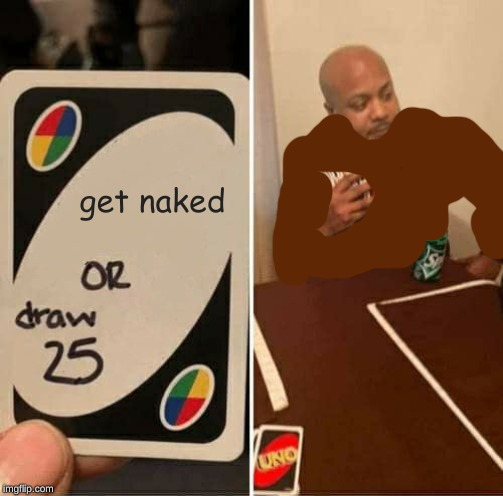 UNO Draw 25 Cards Meme |  get naked | image tagged in memes,uno draw 25 cards | made w/ Imgflip meme maker