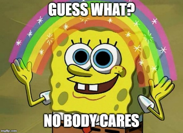 Imagination Spongebob |  GUESS WHAT? NO BODY CARES | image tagged in memes,imagination spongebob | made w/ Imgflip meme maker