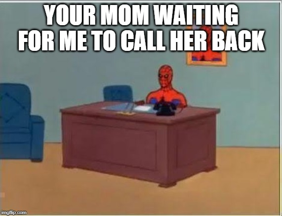 Spiderman Computer Desk |  YOUR MOM WAITING FOR ME TO CALL HER BACK | image tagged in memes,spiderman computer desk,spiderman | made w/ Imgflip meme maker