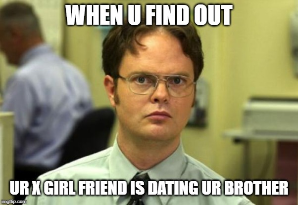 Dwight Schrute |  WHEN U FIND OUT; UR X GIRL FRIEND IS DATING UR BROTHER | image tagged in memes,dwight schrute | made w/ Imgflip meme maker