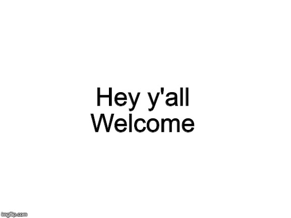 Blank White Template |  Hey y'all Welcome | image tagged in blank white template | made w/ Imgflip meme maker