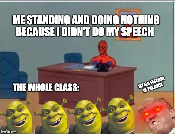 Spiderman Computer Desk |  ME STANDING AND DOING NOTHING BECAUSE I DIDN'T DO MY SPEECH; MY ELA TEACHER IN THE BACK; THE WHOLE CLASS: | image tagged in memes,spiderman computer desk,spiderman | made w/ Imgflip meme maker