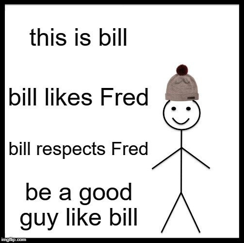 this is bill bill likes Fred bill respects Fred be a good guy like bill | image tagged in memes,be like bill | made w/ Imgflip meme maker