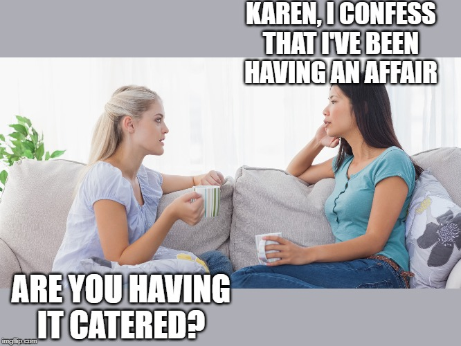 Two women talking |  KAREN, I CONFESS THAT I'VE BEEN HAVING AN AFFAIR; ARE YOU HAVING IT CATERED? | image tagged in two women talking | made w/ Imgflip meme maker