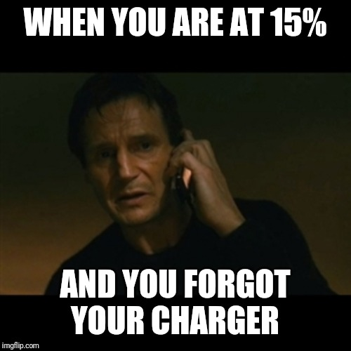 Liam Neeson Taken |  WHEN YOU ARE AT 15%; AND YOU FORGOT YOUR CHARGER | image tagged in memes,liam neeson taken,low battery,funny | made w/ Imgflip meme maker