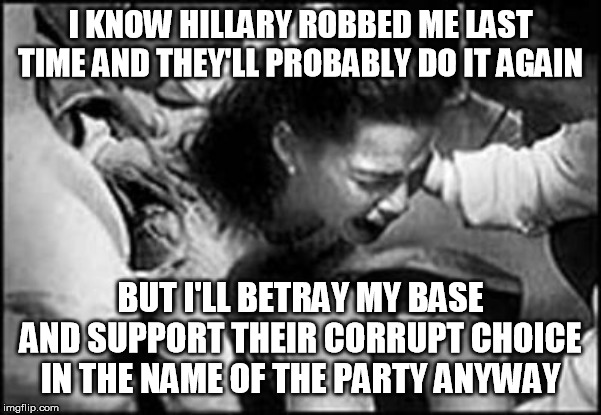 I KNOW HILLARY ROBBED ME LAST TIME AND THEY'LL PROBABLY DO IT AGAIN BUT I'LL BETRAY MY BASE AND SUPPORT THEIR CORRUPT CHOICE IN THE NAME OF  | made w/ Imgflip meme maker
