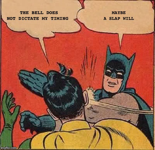 THE BELL DOES NOT DICTATE MY TIMING MAYBE A SLAP WILL | image tagged in memes,batman slapping robin | made w/ Imgflip meme maker