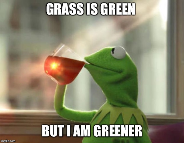 But That's None Of My Business (Neutral) |  GRASS IS GREEN; BUT I AM GREENER | image tagged in memes,but thats none of my business neutral | made w/ Imgflip meme maker
